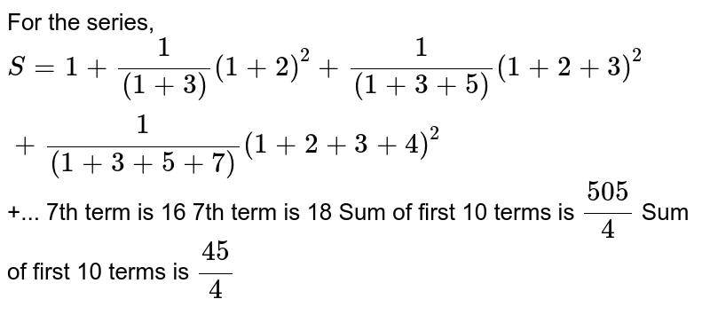 For the series, `S=1+1/((1+3))(1+2)^2+1/((1+3+5))(1+2+3)^2+1/((1+3+5+7))(1+2+3+4)^2` +... 7th term is 16 7th term is 18 Sum of first 10 terms is `(505)/4`  Sum of first 10 terms is `(45)/4`