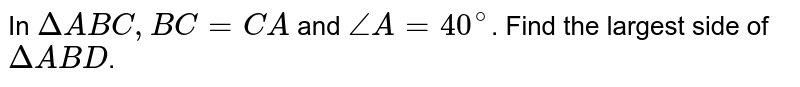 In `DeltaABC, BC=CA` and `angleA=40^(@)`. Find the largest side of `DeltaABD`.