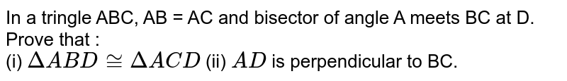 In a tringle ABC, AB = AC and bisector of angle A meets BC at D. Prove that : <br> (i) `DeltaABD cong DeltaACD` (ii) `AD` is perpendicular to BC.