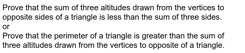 Prove that the sum of three altitudes drawn from the vertices to opposite sides of a triangle is less than the sum of three sides. <br> or <br> Prove that the perimeter of a triangle is greater than the sum of three altitudes drawn from the vertices to opposite of a triangle.