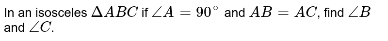 In an isosceles `DeltaABC` if `angleA=90^(@)` and `AB=AC`, find `angleB` and `angleC`.