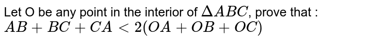 Let O be any point in the interior of `DeltaABC`, prove that : <br> `AB+BC+CA lt 2 (OA+OB+OC)`
