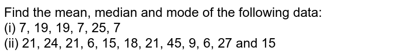 Find the mean, median and mode of the following data: <br>  (i) 7, 19, 19, 7, 25, 7 <br>  (ii) 21, 24, 21, 6, 15, 18, 21, 45, 9, 6, 27 and 15