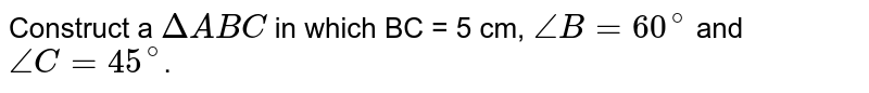 Construct a `DeltaABC` in which BC = 5 cm, `angleB = 60^(@)` and `angleC = 45^(@)`.