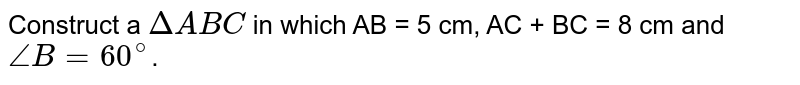 Construct a `DeltaABC` in which AB = 5 cm, AC + BC = 8 cm and `angleB = 60^(@)`.