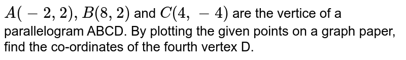 `A(-2,2),B(8,2)` and `C(4,-4)` are the vertice of a parallelogram ABCD. By plotting the given points on a graph paper, find the co-ordinates of the fourth vertex D.