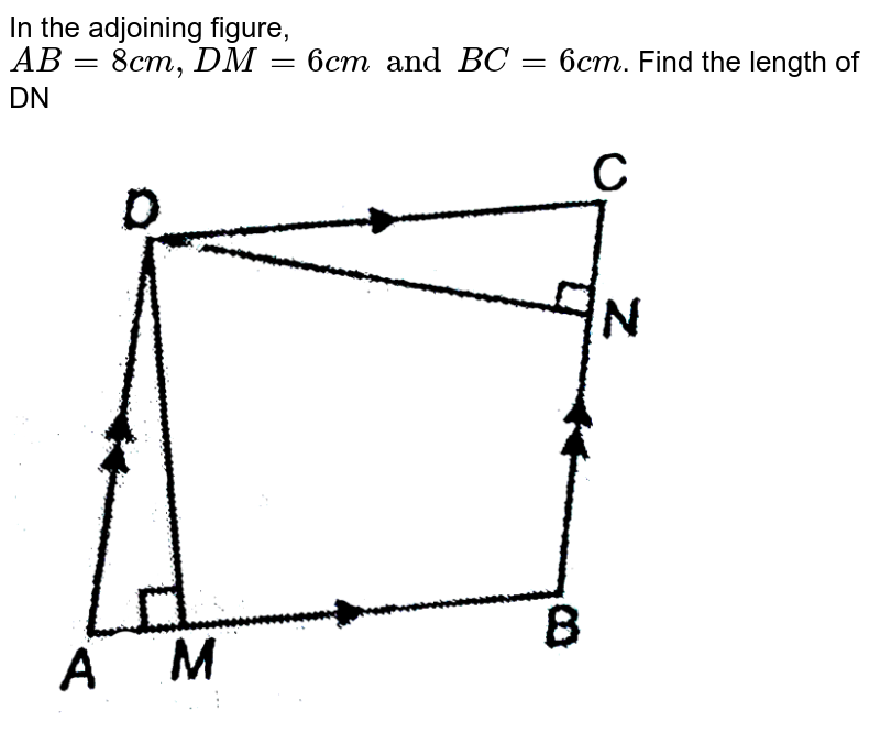 """In the adjoining figure, `AB = 8 cm, DM = 6 cm and BC = 6 cm`. Find the length of DN <br> <img src=""""https://d10lpgp6xz60nq.cloudfront.net/physics_images/NTN_MATH_IX_C09_E01_041_Q01.png"""" width=""""80%"""">"""