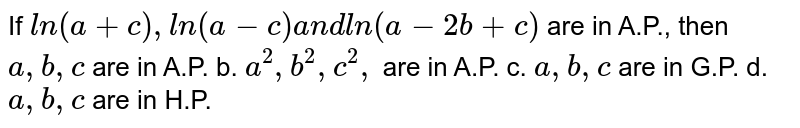 If `l n(a+c),l n(a-c)a n dl n(a-2b+c)`  are in A.P., then  (a) `a ,b ,c` are in A.P.  (b) `a^2,b^2, c^2,` are in A.P.  (c) `a ,b ,c` are in G.P. d. (d) `a ,b ,c` are in H.P.