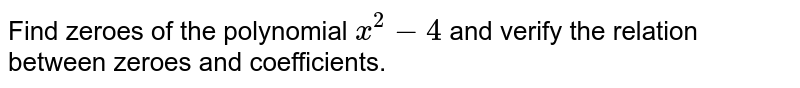 Find zeroes of the polynomial `x^(2)-4` and verify the relation between zeroes and coefficients.