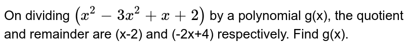 On dividing `(x^(2)-3x^(2)+x+2)` by a polynomial g(x), the quotient and remainder are (x-2) and (-2x+4) respectively. Find g(x).