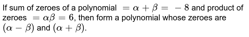 If sum of zeroes of a polynomial `=alpha+beta=-8` and product of zeroes `=alphabeta=6`, then form a polynomial whose zeroes are `(alpha-beta)` and `(alpha+beta)`.