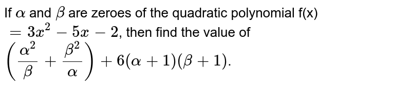 If `alpha` and `beta` are zeroes of the quadratic polynomial f(x)`=3x^(2)-5x-2`, then find the value of `((alpha^(2))/(beta)+(beta^(2))/(alpha))+6(alpha+1)(beta+1)`.