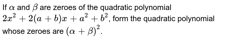 If `alpha` and `beta` are zeroes of the quadratic polynomial `2x^(2)+2(a+b)x+a^(2)+b^(2)`, form the quadratic polynomial whose zeroes are `(alpha+beta)^(2)`.
