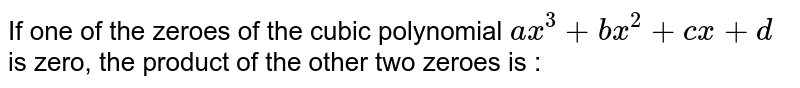 If one of the zeroes of the cubic polynomial `ax^(3)+bx^(2)+cx+d` is zero, the product of the other two zeroes is :