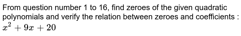 From question number 1 to 16, find zeroes of the given quadratic polynomials and verify the relation between zeroes and coefficients : <br> `x^(2)+9x+20`