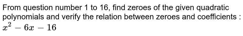 From question number 1 to 16, find zeroes of the given quadratic polynomials and verify the relation between zeroes and coefficients : <br> `x^(2)-6x-16`