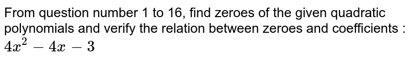 From question number 1 to 16, find zeroes of the given quadratic polynomials and verify the relation between zeroes and coefficients : <br> `4x^(2)-4x-3`
