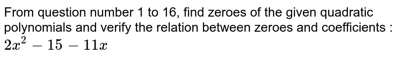 From question number 1 to 16, find zeroes of the given quadratic polynomials and verify the relation between zeroes and coefficients : <br>`2x^(2)-15-11x`