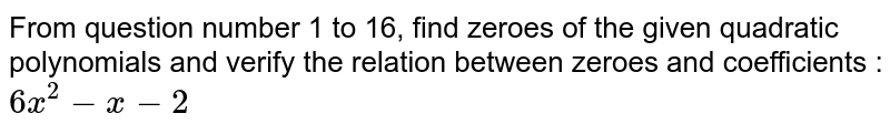 From question number 1 to 16, find zeroes of the given quadratic polynomials and verify the relation between zeroes and coefficients : <br> `6x^(2)-x-2`