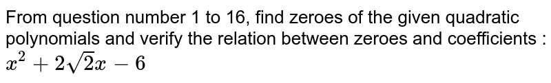From question number 1 to 16, find zeroes of the given quadratic polynomials and verify the relation between zeroes and coefficients : <br>`x^(2)+2sqrt(2)x-6`