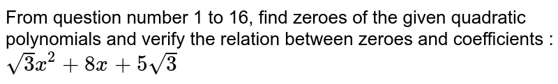 From question number 1 to 16, find zeroes of the given quadratic polynomials and verify the relation between zeroes and coefficients : <br>`sqrt(3)x^(2)+8x+5sqrt(3)`