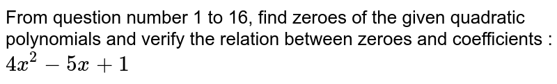 From question number 1 to 16, find zeroes of the given quadratic polynomials and verify the relation between zeroes and coefficients : <br>`4x^(2)-5x+1`