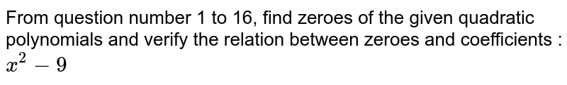 From question number 1 to 16, find zeroes of the given quadratic polynomials and verify the relation between zeroes and coefficients : <br> `x^(2)-9`