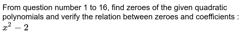 From question number 1 to 16, find zeroes of the given quadratic polynomials and verify the relation between zeroes and coefficients : <br>`x^(2)-2`