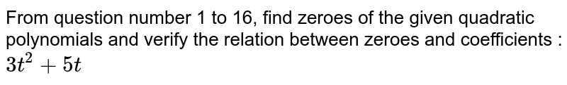 From question number 1 to 16, find zeroes of the given quadratic polynomials and verify the relation between zeroes and coefficients : <br> `3t^(2)+5t`