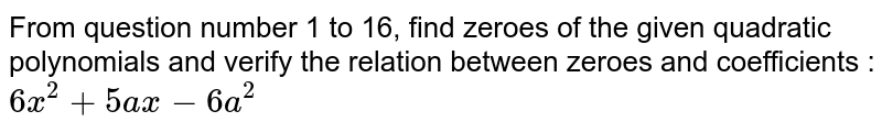 From question number 1 to 16, find zeroes of the given quadratic polynomials and verify the relation between zeroes and coefficients : <br>`6x^(2)+5ax-6x^(2)`