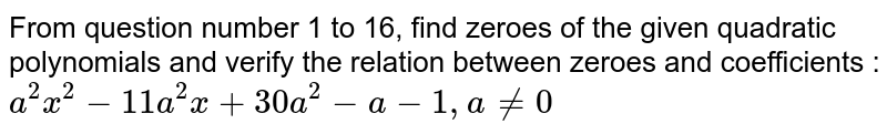 From question number 1 to 16, find zeroes of the given quadratic polynomials and verify the relation between zeroes and coefficients : <br>`a^(2)x^(2)-11a^(2)x+30a^(2)-a-1,a ne 0`
