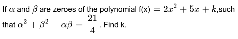 If `alpha` and `beta` are zeroes of the polynomial f(x)`=2x^(2)+5x+k`,such that `alpha^(2)+beta^(2)+alphabeta=(21)/(4)`. Find k.
