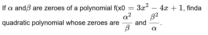 If `alpha` and`beta` are zeroes of a polynomial f(x0`=3x^(2)-4x+1`, finda quadratic polynomial whose zeroes are `(alpha^(2))/(beta)` and `(beta^(2))/(alpha)`.