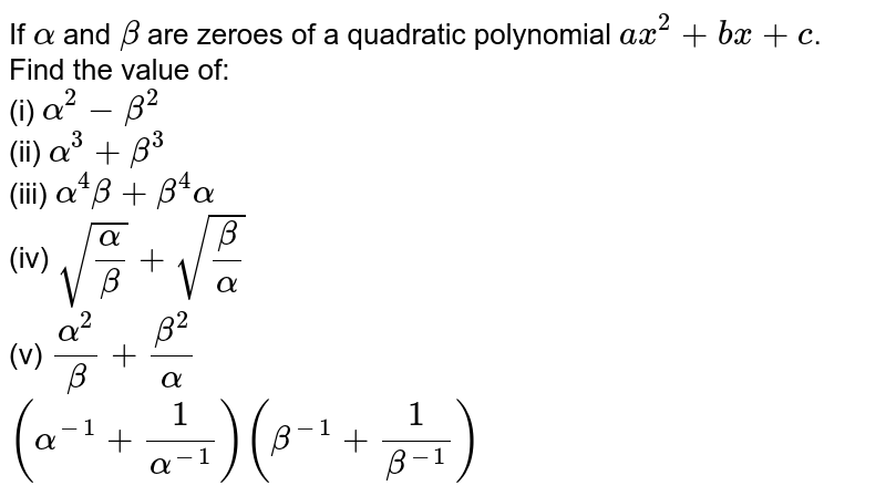 If `alpha` and `beta` are zeroes of a quadratic polynomial `ax^(2)+bx+c`. Find the value of: <br> (i) `alpha^(2)-beta^(2)` <br> (ii) `alpha^(3)+beta^(3)` <br> (iii) `alpha^(4)beta+beta^(4)alpha` <br> (iv) `sqrt((alpha)/(beta))+sqrt((beta)/(alpha))` <br> (v) `(alpha^(2))/(beta)+(beta^(2))/(alpha)`<br> `(alpha^(-1)+(1)/(alpha^(-1)))(beta^(-1)+(1)/(beta^(-1)))`