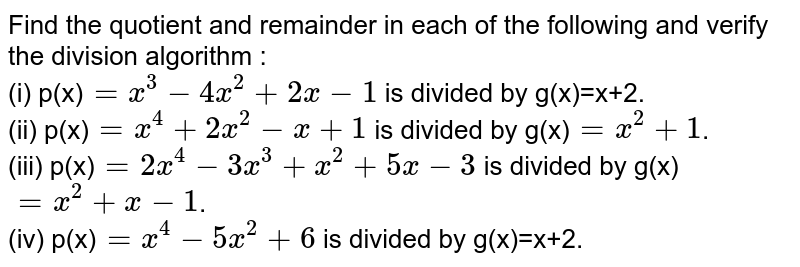 Find the quotient and remainder in each of the following and verify the division algorithm :<br> (i) p(x)`=x^(3)-4x^(2)+2x-1` is divided by g(x)=x+2. <br> (ii) p(x)`=x^(4)+2x^(2)-x+1` is divided by g(x)`=x^(2)+1`. <br> (iii) p(x)`=2x^(4)-3x^(3)+x^(2)+5x-3` is divided by g(x)`=x^(2)+x-1`. <br> (iv) p(x)`=x^(4)-5x^(2)+6` is divided by g(x)=x+2.