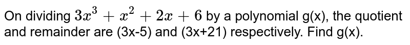 On dividing `3x^(3)+x^(2)+2x+6` by a polynomial g(x), the quotient and remainder are (3x-5) and (3x+21) respectively. Find g(x).