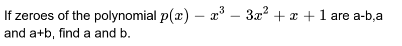 If zeroes of the polynomial `p(x)-x^(3)-3x^(2)+x+1` are a-b,a and a+b, find a and b.