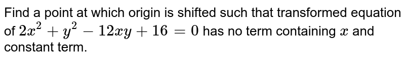 Find a point at which origin is shifted such that transformed equation of `2x^(2)+y^(2)-12xy+16=0` has no term containing `x` and constant term.