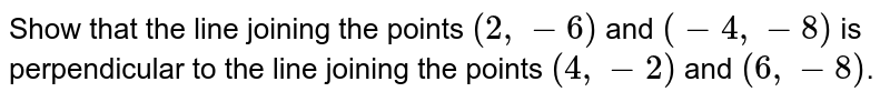Show that the line joining the points `(2,-6)` and `(-4,-8)` is perpendicular to the line joining the points `(4,-2)` and `(6,-8)`.