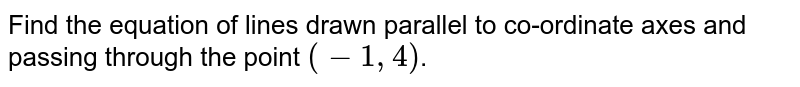 Find the equation of lines drawn parallel to co-ordinate axes and passing through the point `(-1,4)`.