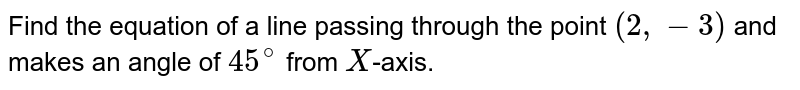 Find the equation of a line passing through the point `(2,-3)` and makes an angle of `45^(@)` from `X`-axis.