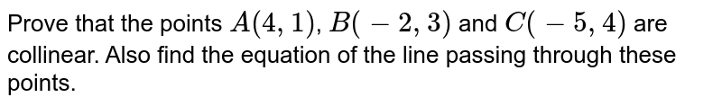 Prove that the points `A(4,1)`, `B(-2,3)` and `C(-5,4)` are collinear. Also find the equation of the line passing through these points.
