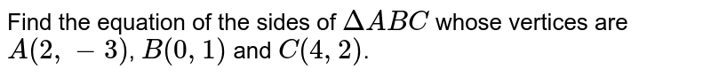Find the equation of the sides of `DeltaABC` whose vertices are `A(2,-3)`, `B(0,1)` and `C(4,2)`.