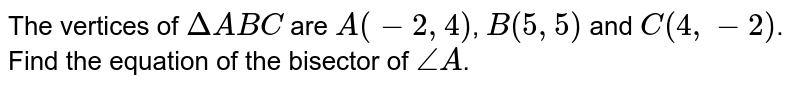 The vertices of `DeltaABC` are `A(-2,4)`, `B(5,5)` and `C(4,-2)`. Find the equation of the bisector of `/_A`.