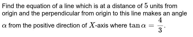 Find the equation of a line which is at a distance of `5` units from origin and the perpendicular from origin to this line makes an angle `alpha` from the positive direction of `X`-axis where `tan alpha=(4)/(3)`.