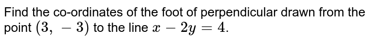 Find the co-ordinates of the foot of perpendicular drawn from the point `(3,-3)` to the line `x-2y=4`.