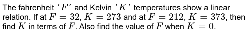 The fahrenheit `'F'` and Kelvin `'K'` temperatures show a linear relation. If at `F=32`, `K=273` and at `F=212`, `K=373`, then find `K` in terms of `F`. Also find the value of `F` when `K=0`.
