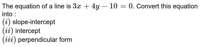 The equation of a line is `3x+4y-10=0`. Convert this equation into : <br> `(i)` slope-intercept <br> `(ii)` intercept <br> `(iii)` perpendicular form