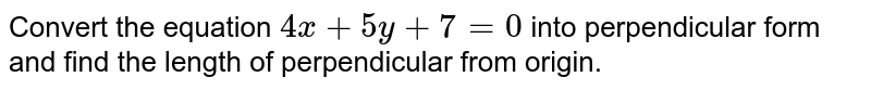 Convert the equation `4x+5y+7=0` into perpendicular form and find the length of perpendicular from origin.
