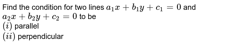 Find the condition for two lines `a_(1)x+b_(1)y+c_(1)=0` and `a_(2)x+b_(2)y+c_(2)=0` to be <br> `(i)` parallel <br> `(ii)` perpendicular